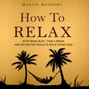 How to Relax: Stop Being Busy, Take a Break, and Get Better Results While Doing Less (Unabridged) MP3 Audiobook