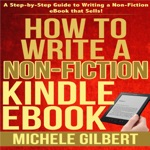 How to Write a Non-Fiction Kindle eBook: A Step-By-Step Guide to Writing a Non-Fiction eBook That Sells (Unabridged)