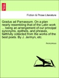 Gradus ad Parnassum. On a plan nearly resembling that of the Latin work ... being an arrangement of our principal synonyms, epithets, and phrases, faithfully collected from the works of the best poets. By J. Jermyn, etc. book summary, reviews and downlod