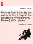 Pictures from Sicily. By the author of Forty Days in the Desert [i.e. William Henry Bartlett]. [With plates.] book summary, reviews and downlod