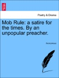 Mob Rule: a satire for the times. By an unpopular preacher. book summary, reviews and downlod