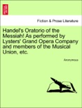 Handel's Oratorio of the Messiah! As performed by Lysters' Grand Opera Company and members of the Musical Union, etc. book summary, reviews and downlod