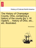 The History of Champaign County, Ohio, containing a history of the county [by J. W. Ogden] ... history of Ohio, etc., etc. Illustrated. book summary, reviews and downlod