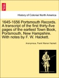 1645-1656 Portsmouth Records. A transcript of the first thirty-five pages of the earliest Town Book, Portsmouth, New Hampshire. With notes by F. W. Hackett. book summary, reviews and downlod
