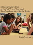 Publishing Student Writing to the iPad/iPhone/iPod Touch Using Smashwords and Bluefire Reader book summary, reviews and download