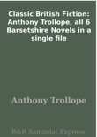 Classic British Fiction: Anthony Trollope, all 6 Barsetshire Novels in a single file book summary, reviews and download