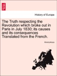 The Truth respecting the Revolution which broke out in Paris in July 1830; its causes and its consequences Translated from the French. book summary, reviews and downlod