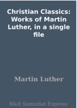 Christian Classics: Works of Martin Luther, in a single file book summary, reviews and download