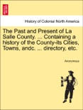 The Past and Present of La Salle County. ... Containing a history of the County-its Cities, Towns, andc. ... directory, etc. book summary, reviews and downlod