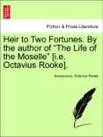 """Heir to Two Fortunes. By the author of """"The Life of the Moselle"""" [i.e. Octavius Rooke]. VOL. III. book summary, reviews and downlod"""