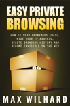 Easy Private Browsing: How to Send Anonymous Email, Hide Your IP address, Delete Browsing History and Become Invisible on the Web book summary, reviews and download