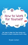 How to Work for Yourself: 100 Ways to Make the Time, Energy and Priorities to Start a Business, Book or Blog book summary, reviews and download