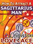 How To Attract A Sagittarius Man - The Astrology for Lovers Guide to Understanding Sagittarius Men, Horoscope Compatibility Tips and Much More book summary, reviews and download