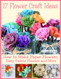 17 Flower Craft Ideas: How to Make Paper Flowers, Easy Fabric Flowers and More book summary, reviews and download