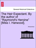 """The Heir Expectant. By the author of """"Raymond's Heroine"""" [Miss I. Harwood], vol. I book summary, reviews and downlod"""