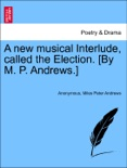 A new musical Interlude, called the Election. [By M. P. Andrews.] book summary, reviews and downlod