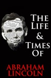 The Life & Times of Abraham Lincoln book summary, reviews and downlod
