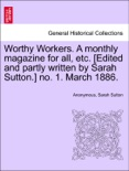 Worthy Workers. A monthly magazine for all, etc. [Edited and partly written by Sarah Sutton.] no. 1. March 1886. book summary, reviews and downlod