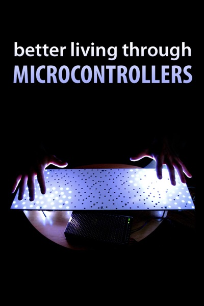 Better Living Through Microcontrollers by Authors and Editors of Instructables Book Summary, Reviews and E-Book Download