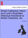 Bristol Cathedral.] Ward and Lock's Illustrated Historical Handbook to Bristol Cathedral, etc. book summary, reviews and downlod