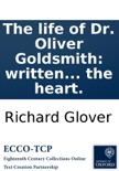 The life of Dr. Oliver Goldsmith: written from personal knowledge, authentic papers, and other indubitable authorities. To which are added, such select observations, from various parts of this writer's works, as may tend to recreate the fancy, improve th book summary, reviews and downlod