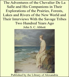The Adventures of the Chevalier De La Salle and His Companions In Their Explorations of the Prairies, Forests, Lakes and Rivers of the New World and Their Interviews With the Savage Tribes Two Hundred Years Ago E-Book Download