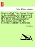 Alexandra Park Prize Essays. Essays on the capabilities and development of the Alexandra Park. By R. G., and M. A. Morel. With selections from other essays received by the Committee. Edited by B. Ringrose book summary, reviews and downlod