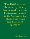 The Evidences of Christianity Briefly Stated and the New Testament Proved to Be Genuine. In Three Judicious and Excellent Sermons
