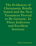 The Evidences of Christianity Briefly Stated and the New Testament Proved to Be Genuine. In Three Judicious and Excellent Sermons book summary, reviews and downlod