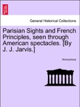 Parisian Sights and French Principles, seen through American spectacles. [By J. J. Jarvis.] book summary, reviews and downlod