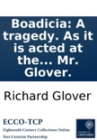 Boadicia: A tragedy. As it is acted at the Theatre-Royal in Drury-Lane. By Mr. Glover. book summary, reviews and downlod