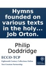 Hymns founded on various texts in the holy scriptures: By the late Reverend Philip Doddridge, D.D. Published from the author's manuscript by Job Orton.