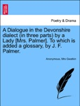 A Dialogue in the Devonshire dialect (in three parts) by a Lady [Mrs. Palmer]. To which is added a glossary, by J. F. Palmer. book summary, reviews and downlod
