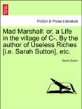 Mad Marshall: or, a Life in the village of C-. By the author of Useless Riches [i.e. Sarah Sutton], etc. book summary, reviews and downlod