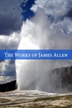 The Complete Works of James Allen (20+ Works with a Biography)