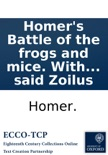 Homer's Battle of the frogs and mice. With the remarks of Zoilus. To which is prefix'd, the life of the said Zoilus book summary, reviews and downlod