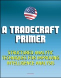 A Tradecraft Primer: Structured Analytic Techniques for Improving Intelligence Analysis - Cognitive and Perceptual Biases, Reasoning Processes book summary, reviews and downlod