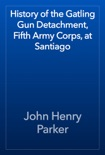 History of the Gatling Gun Detachment, Fifth Army Corps, at Santiago book summary, reviews and download