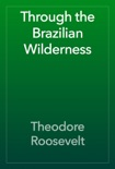 Through the Brazilian Wilderness book summary, reviews and download