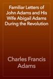 Familiar Letters of John Adams and His Wife Abigail Adams During the Revolution book summary, reviews and download