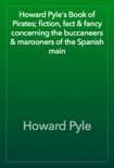 Howard Pyle's Book of Pirates; fiction, fact & fancy concerning the buccaneers & marooners of the Spanish main book summary, reviews and download