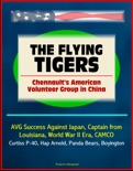 The Flying Tigers: Chennault's American Volunteer Group in China - AVG Success Against Japan, Captain from Louisiana, World War II Era, CAMCO, Curtiss P-40, Hap Arnold, Panda Bears, Boyington book summary, reviews and download