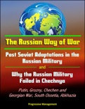 The Russian Way of War: Post Soviet Adaptations in the Russian Military and Why the Russian Military Failed in Chechnya - Putin, Grozny, Chechen and Georgian War, South Ossetia, Abkhazia book summary, reviews and downlod