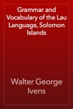 Grammar and Vocabulary of the Lau Language, Solomon Islands book summary, reviews and download