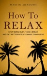 How to Relax: Stop Being Busy, Take a Break and Get Better Results While Doing Less book summary, reviews and download
