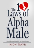 The 10 Law of Alpha Male: How to Become an Alpha Male and Attract Women book summary, reviews and download