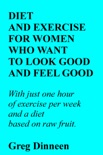 Diet And Exercise For Women Who Want To Look Good And Feel Good book summary, reviews and download