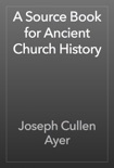 A Source Book for Ancient Church History book summary, reviews and download