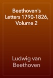 Beethoven's Letters 1790-1826, Volume 2 book summary, reviews and download