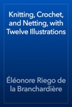 Knitting, Crochet, and Netting, with Twelve Illustrations book summary, reviews and download